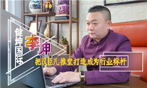 健坤国际李坤:把汉臣儿推堂打造成为行业标杆